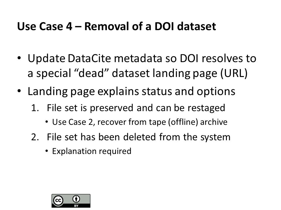 Use Case 4 – Removal of a DOI dataset Update DataCite metadata so DOI resolves to a special dead dataset landing page (URL) Landing page explains status and options 1.File set is preserved and can be restaged Use Case 2, recover from tape (offline) archive 2.File set has been deleted from the system Explanation required