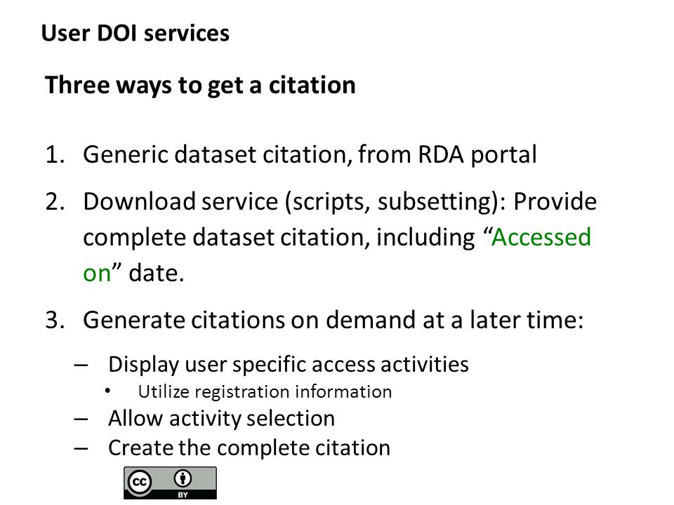 User DOI services Three ways to get a citation 1.Generic dataset citation, from RDA portal 2.Download service (scripts, subsetting): Provide complete dataset citation, including Accessed on date.
