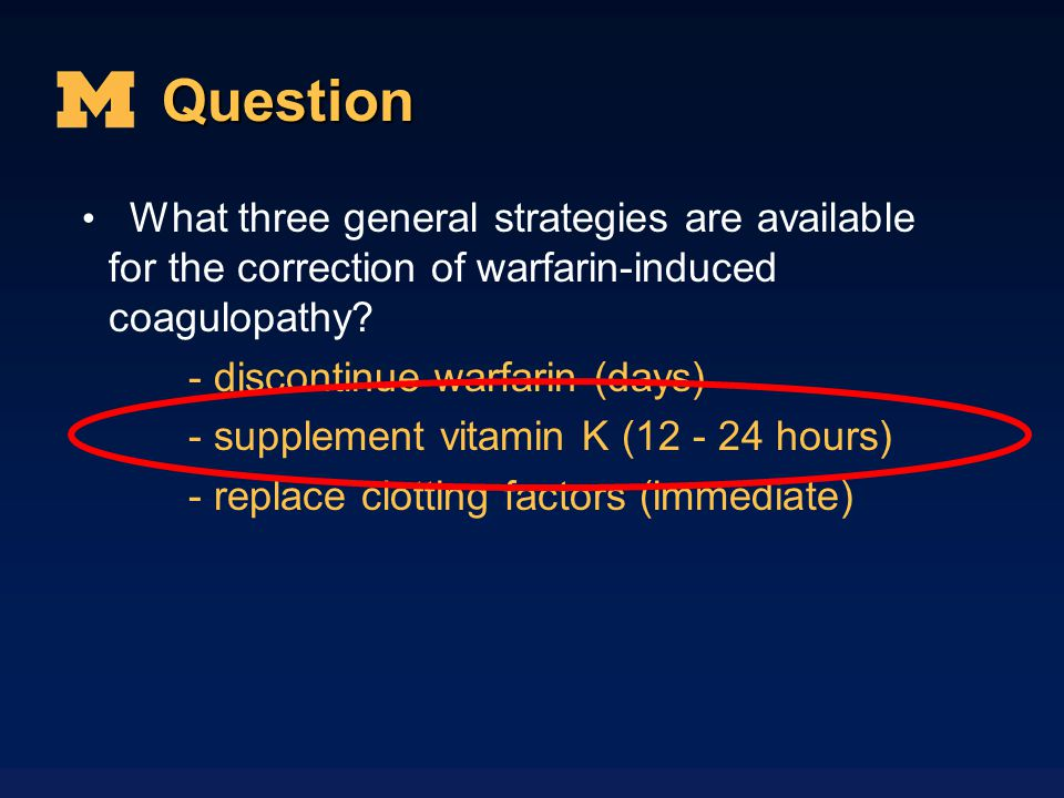 Question What three general strategies are available for the correction of warfarin-induced coagulopathy? - discontinue warfarin (days) - supplement v