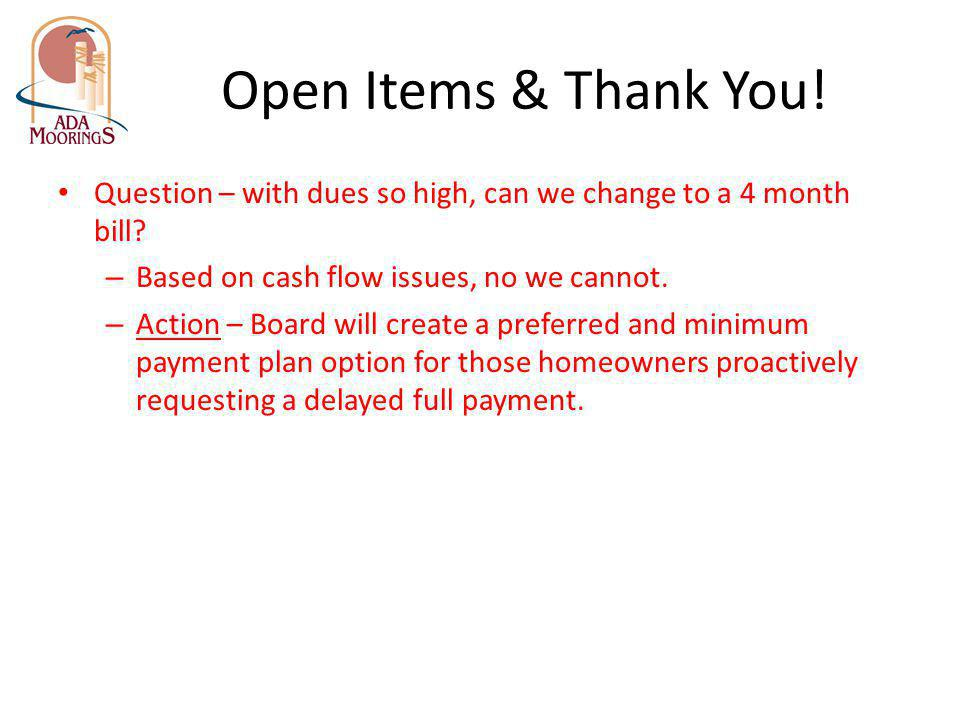 Open Items & Thank You! Question – with dues so high, can we change to a 4 month bill? – Based on cash flow issues, no we cannot. – Action – Board wil