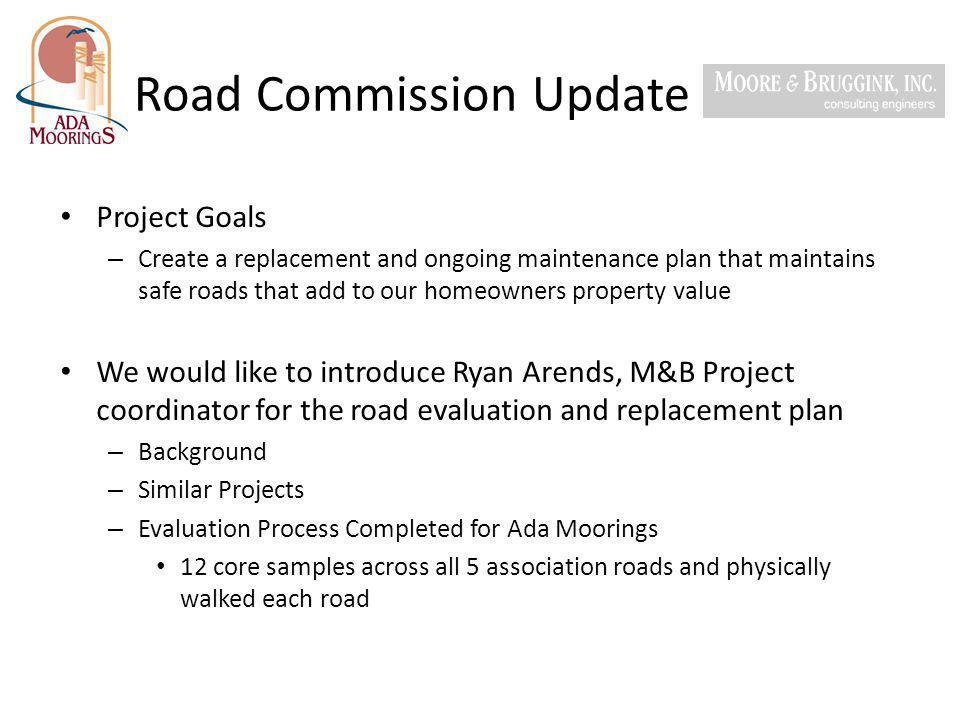 Road Commission Update M&B recommendation for long term quality & effective cost management – Break neighborhood down into 5 distinct areas per the map below – Option 2 – Complete a Full Depth 3 ½ Hot Mix Asphalt (HMA) resurface on Area 1 & Area 2 – Option 1 – Complete a Cold Mill 1 ½ & HMA Resurface 1 ½ of Areas 3, 4 & 5 – Timeframe to complete resurfacing Based on the current status of the roads, their expected longevity, the costs associated with maintaining them instead of replacing them and the financial impact on our homeowners.