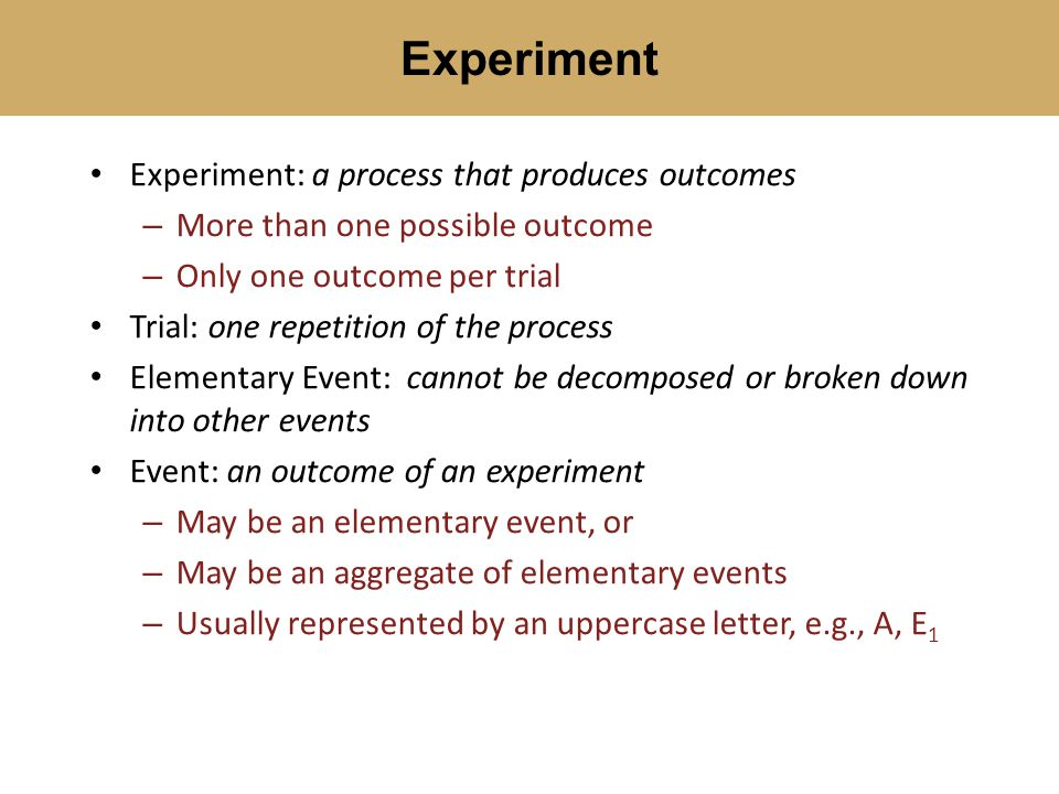 Experiment: a process that produces outcomes – More than one possible outcome – Only one outcome per trial Trial: one repetition of the process Elementary Event: cannot be decomposed or broken down into other events Event: an outcome of an experiment – May be an elementary event, or – May be an aggregate of elementary events – Usually represented by an uppercase letter, e.g., A, E 1 Experiment