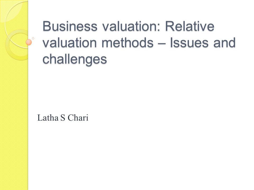Business valuation: Relative valuation methods – Issues and challenges Latha S Chari
