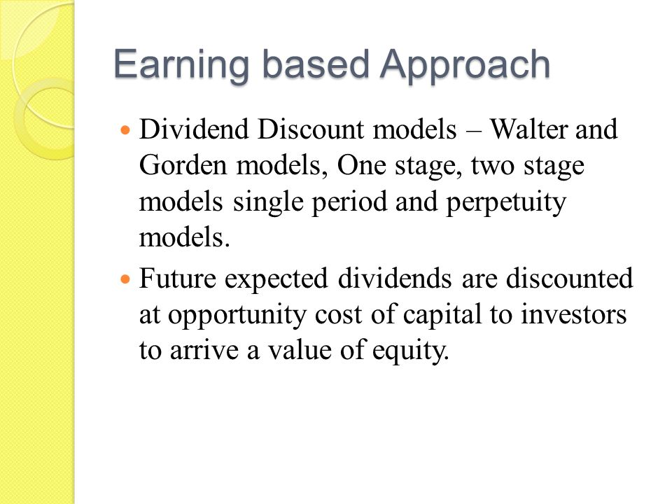 Earning based Approach Dividend Discount models – Walter and Gorden models, One stage, two stage models single period and perpetuity models.