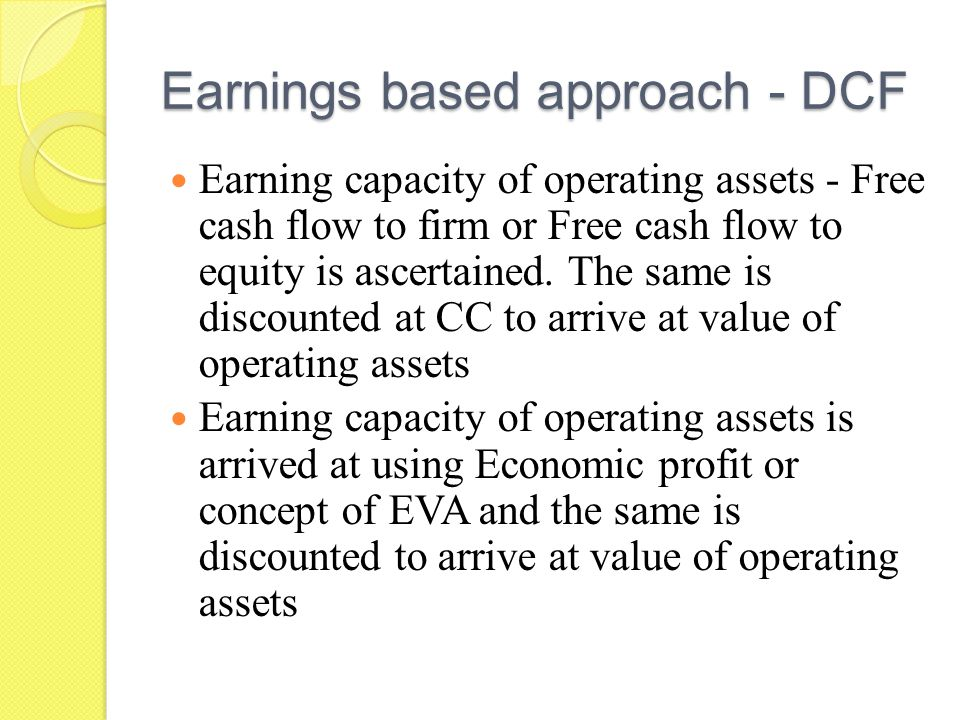 Earnings based approach - DCF Earning capacity of operating assets - Free cash flow to firm or Free cash flow to equity is ascertained.