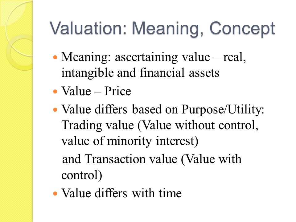 Valuation: Meaning, Concept Meaning: ascertaining value – real, intangible and financial assets Value – Price Value differs based on Purpose/Utility: Trading value (Value without control, value of minority interest) and Transaction value (Value with control) Value differs with time