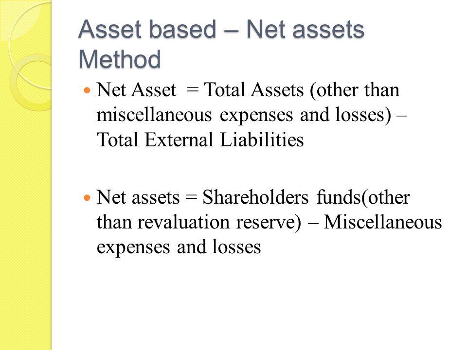 Asset based method – Replacement value, Liquidation value Replacement value = Replacement cost of assets - External liabilities Liquidation value = Sale value of assets – External liabilities.
