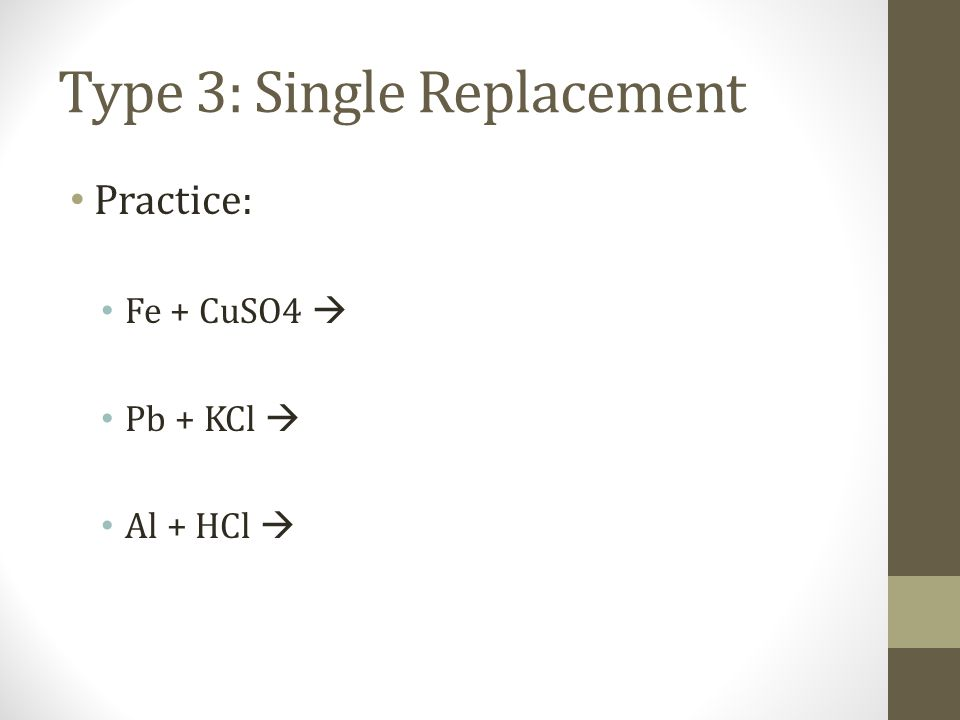 Type 3: Single Replacement Practice: Fe + CuSO4 Pb + KCl Al + HCl