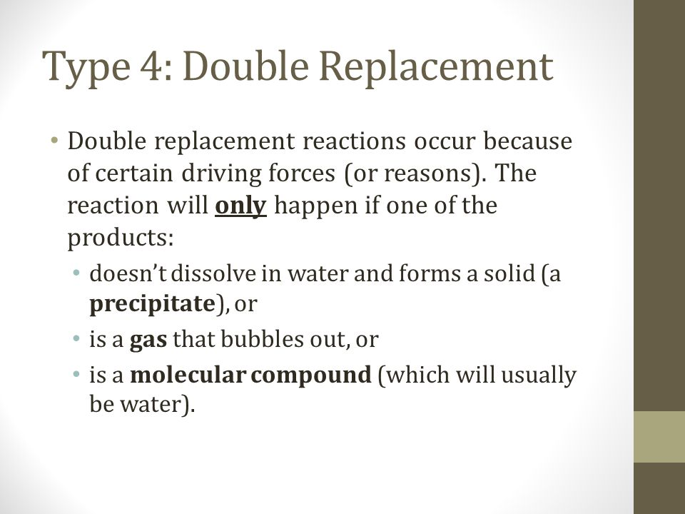 Type 4: Double Replacement Double replacement reactions occur because of certain driving forces (or reasons). The reaction will only happen if one of