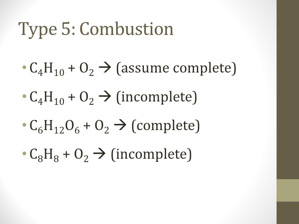 Type 5: Combustion C 4 H 10 + O 2 (assume complete) C 4 H 10 + O 2 (incomplete) C 6 H 12 O 6 + O 2 (complete) C 8 H 8 + O 2 (incomplete)