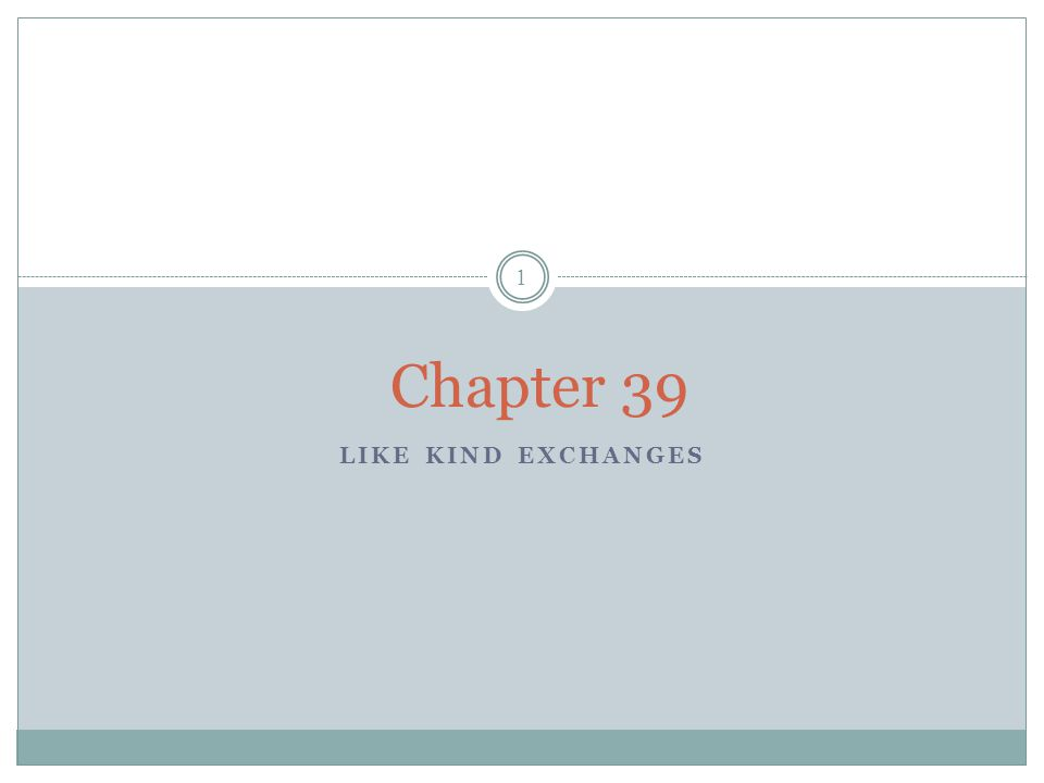 LIKE KIND EXCHANGES 1 Chapter 39