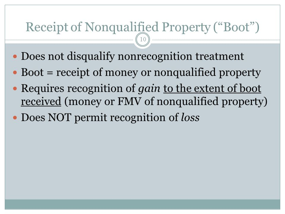 Receipt of Nonqualified Property (Boot) 10 Does not disqualify nonrecognition treatment Boot = receipt of money or nonqualified property Requires reco