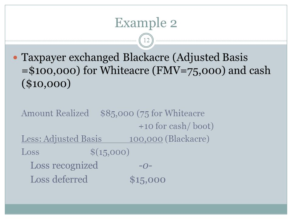 Example 2 12 Taxpayer exchanged Blackacre (Adjusted Basis =$100,000) for Whiteacre (FMV=75,000) and cash ($10,000) Amount Realized$85,000 (75 for Whit