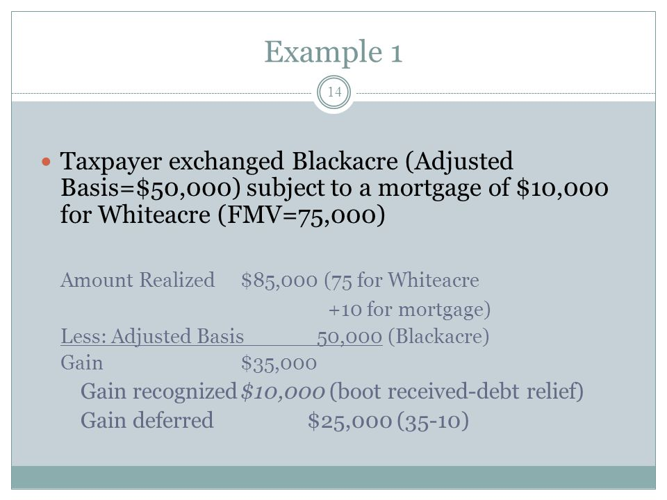 Example 1 14 Taxpayer exchanged Blackacre (Adjusted Basis=$50,000) subject to a mortgage of $10,000 for Whiteacre (FMV=75,000) Amount Realized$85,000