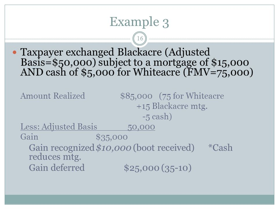 Example 3 16 Taxpayer exchanged Blackacre (Adjusted Basis=$50,000) subject to a mortgage of $15,000 AND cash of $5,000 for Whiteacre (FMV=75,000) Amou