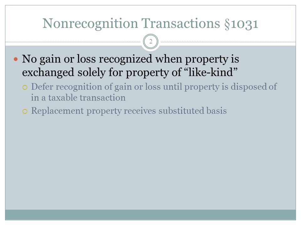 Nonrecognition Transactions §1031 2 No gain or loss recognized when property is exchanged solely for property of like-kind Defer recognition of gain o