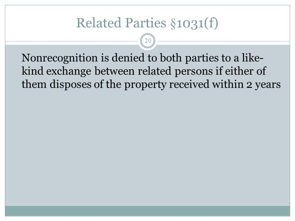Related Parties §1031(f) 20 Nonrecognition is denied to both parties to a like- kind exchange between related persons if either of them disposes of th