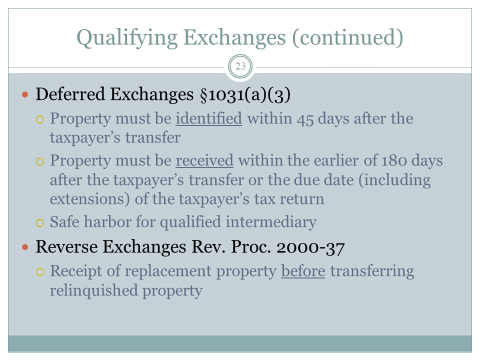 Qualifying Exchanges (continued) 23 Deferred Exchanges §1031(a)(3) Property must be identified within 45 days after the taxpayers transfer Property mu
