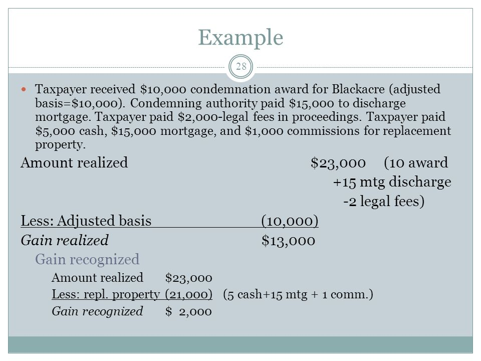 Example 28 Taxpayer received $10,000 condemnation award for Blackacre (adjusted basis=$10,000). Condemning authority paid $15,000 to discharge mortgag