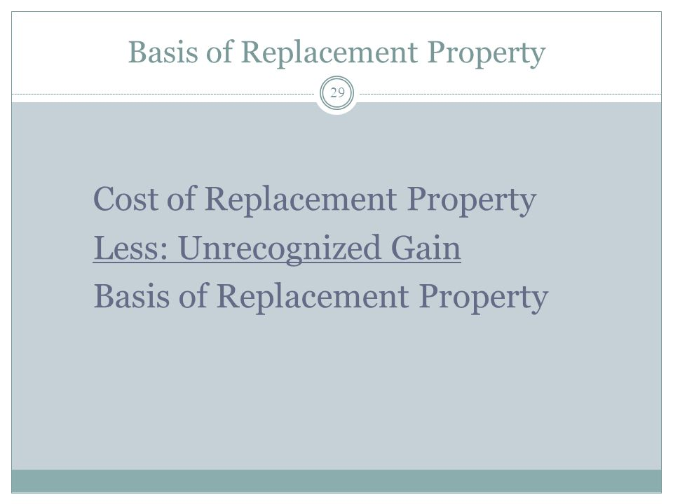 Basis of Replacement Property 29 Cost of Replacement Property Less: Unrecognized Gain Basis of Replacement Property