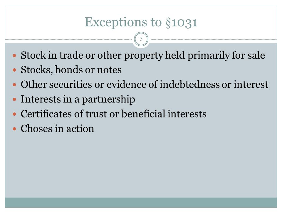 Exceptions to §1031 3 Stock in trade or other property held primarily for sale Stocks, bonds or notes Other securities or evidence of indebtedness or
