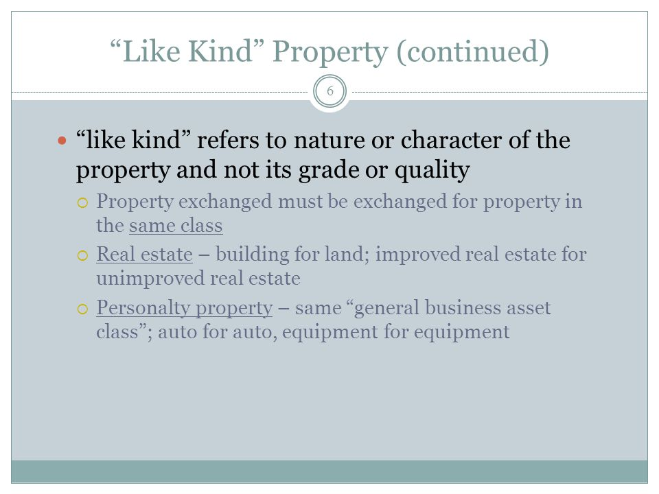 Like Kind Property (continued) 6 like kind refers to nature or character of the property and not its grade or quality Property exchanged must be excha