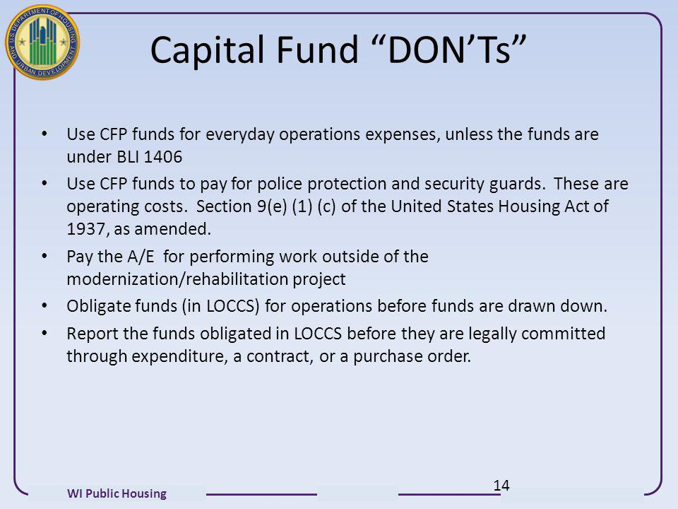 WI Public Housing Capital Fund DONTs Use CFP funds for everyday operations expenses, unless the funds are under BLI 1406 Use CFP funds to pay for poli
