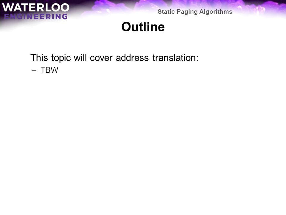 Outline This topic will cover address translation: –TBW Static Paging Algorithms