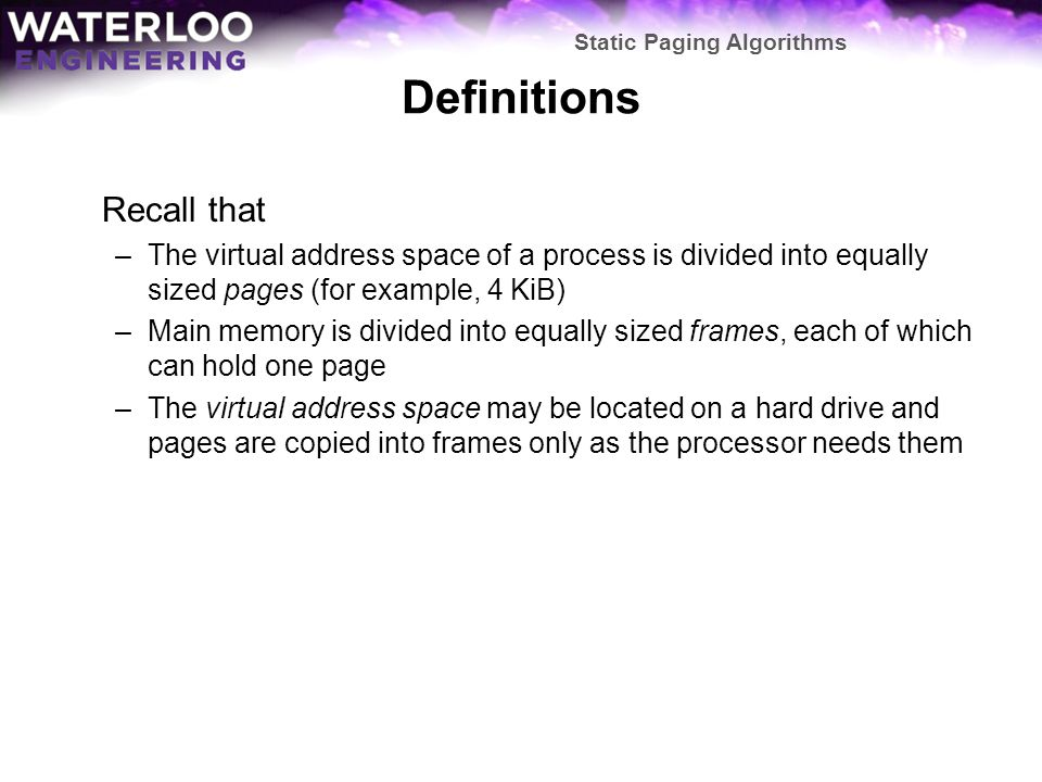 Definitions Recall that –The virtual address space of a process is divided into equally sized pages (for example, 4 KiB) –Main memory is divided into