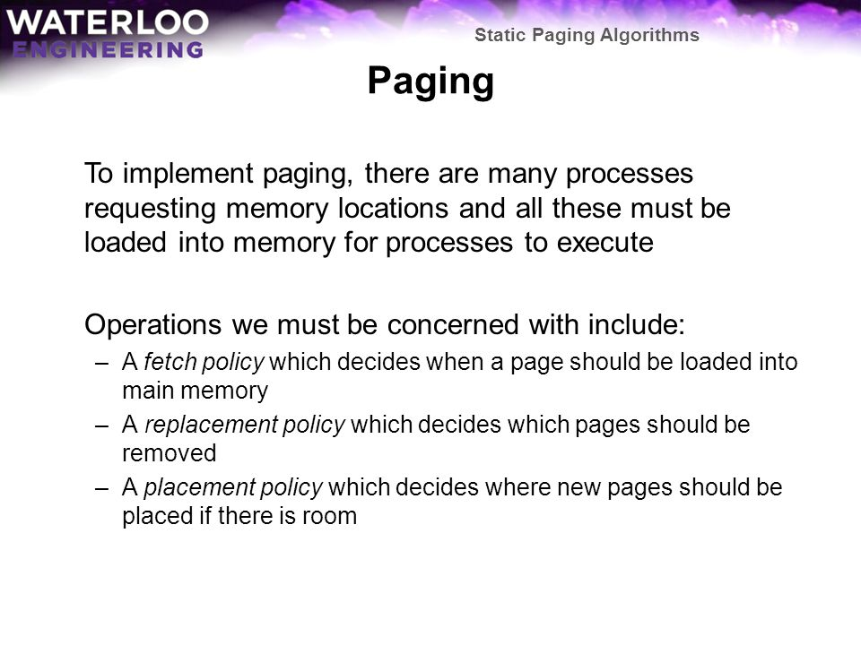Paging To model this, we require a means of describing how page references work: –A page-reference stream is a sequence of page numbers in the order in which references appear to them in an executing program To make this reasonable: –We will consider accesses to the text, data, and stack segments separately, otherwise most page-reference streams will be rapid accesses between these segments –We will consider any continuous sequence of references to a single page to a single reference Our interest is the order in which the pages are accessed duplication in the list does not assist us here Static Paging Algorithms