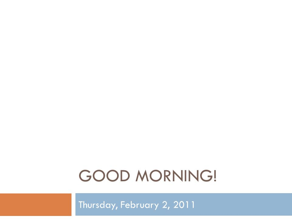 GOOD MORNING! Thursday, February 2, 2011
