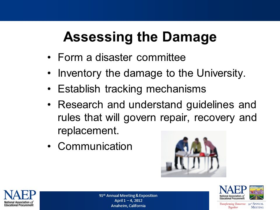91 st Annual Meeting & Exposition April 1 – 4, 2012 Anaheim, California Disaster Stages Assessing the Damage Immediate Recovery/Clean-up Repair/Reconstruction/Replacement Post Disaster