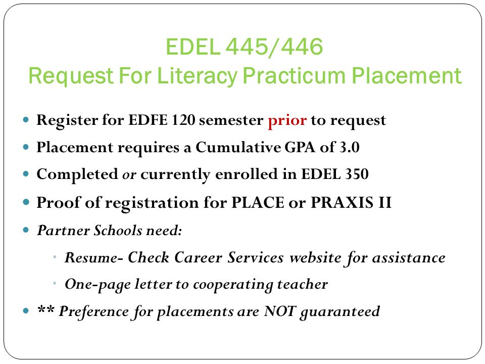 EDEL 445/446 Request For Literacy Practicum Placement Register for EDFE 120 semester prior to request Placement requires a Cumulative GPA of 3.0 Completed or currently enrolled in EDEL 350 Proof of registration for PLACE or PRAXIS II Partner Schools need: Resume- Check Career Services website for assistance One-page letter to cooperating teacher ** Preference for placements are NOT guaranteed