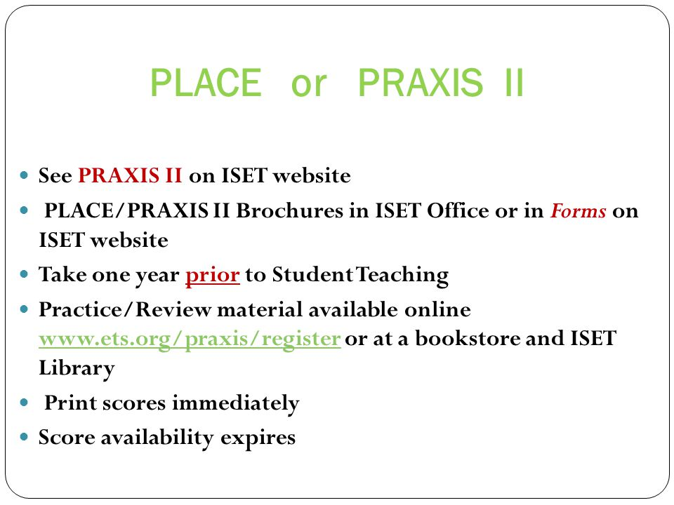 PLACE or PRAXIS II See PRAXIS II on ISET website PLACE/PRAXIS II Brochures in ISET Office or in Forms on ISET website Take one year prior to Student Teaching Practice/Review material available online www.ets.org/praxis/register or at a bookstore and ISET Library www.ets.org/praxis/register Print scores immediately Score availability expires