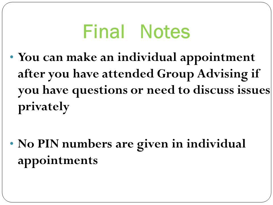 Final Notes You can make an individual appointment after you have attended Group Advising if you have questions or need to discuss issues privately No PIN numbers are given in individual appointments
