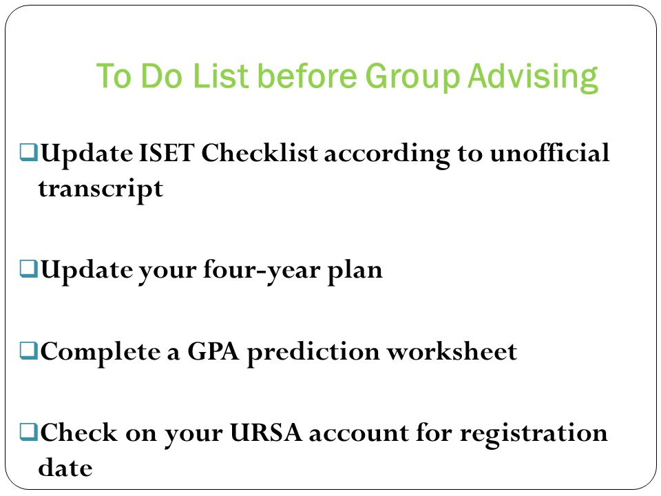 To Do List before Group Advising Update ISET Checklist according to unofficial transcript Update your four-year plan Complete a GPA prediction worksheet Check on your URSA account for registration date