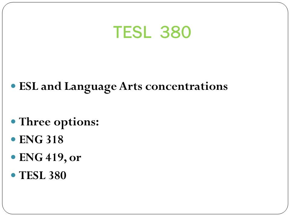 TESL 380 ESL and Language Arts concentrations Three options: ENG 318 ENG 419, or TESL 380