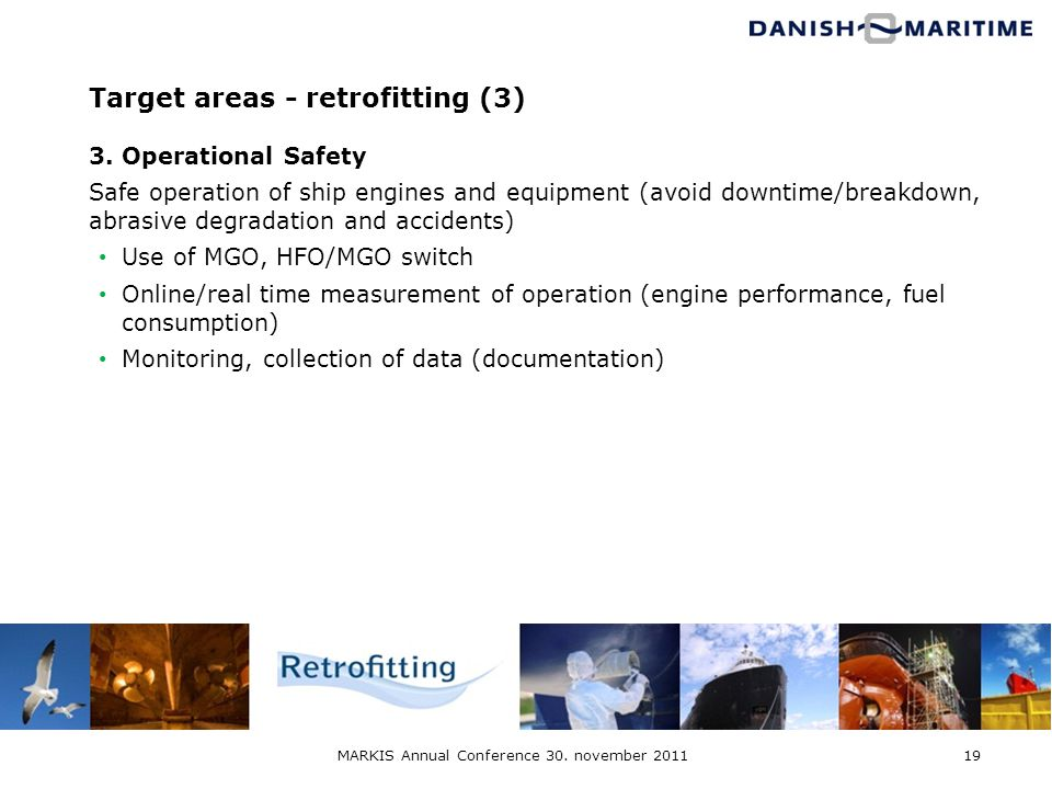 MARKIS Annual Conference 30. november 201119 Target areas - retrofitting (3) 3. Operational Safety Safe operation of ship engines and equipment (avoid