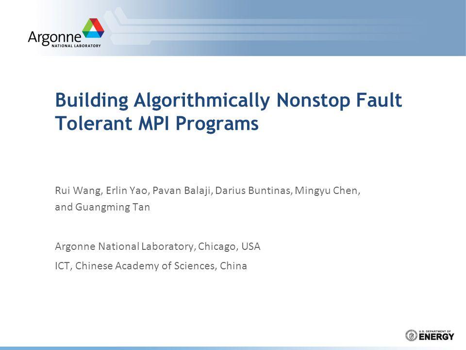 Building Algorithmically Nonstop Fault Tolerant MPI Programs Rui Wang, Erlin Yao, Pavan Balaji, Darius Buntinas, Mingyu Chen, and Guangming Tan Argonne National Laboratory, Chicago, USA ICT, Chinese Academy of Sciences, China