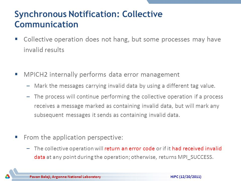 Pavan Balaji, Argonne National Laboratory Synchronous Notification: Collective Communication Collective operation does not hang, but some processes may have invalid results MPICH2 internally performs data error management –Mark the messages carrying invalid data by using a different tag value.