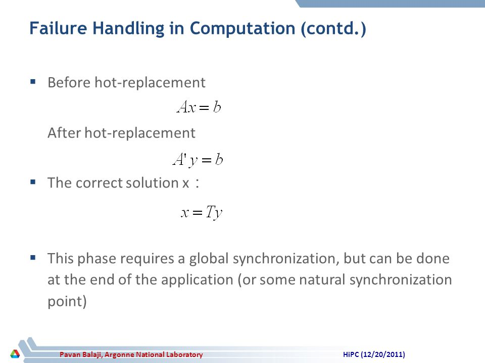 Pavan Balaji, Argonne National Laboratory Failure Handling in Computation (contd.) Before hot-replacement After hot-replacement The correct solution x This phase requires a global synchronization, but can be done at the end of the application (or some natural synchronization point) HiPC (12/20/2011)