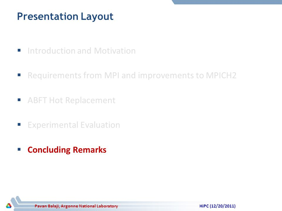 Pavan Balaji, Argonne National Laboratory Presentation Layout Introduction and Motivation Requirements from MPI and improvements to MPICH2 ABFT Hot Replacement Experimental Evaluation Concluding Remarks HiPC (12/20/2011)