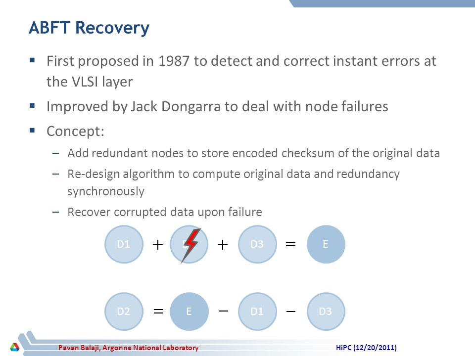 Pavan Balaji, Argonne National Laboratory ABFT Recovery First proposed in 1987 to detect and correct instant errors at the VLSI layer Improved by Jack Dongarra to deal with node failures Concept: –Add redundant nodes to store encoded checksum of the original data –Re-design algorithm to compute original data and redundancy synchronously –Recover corrupted data upon failure D1D2D3E D2ED1D3 HiPC (12/20/2011)