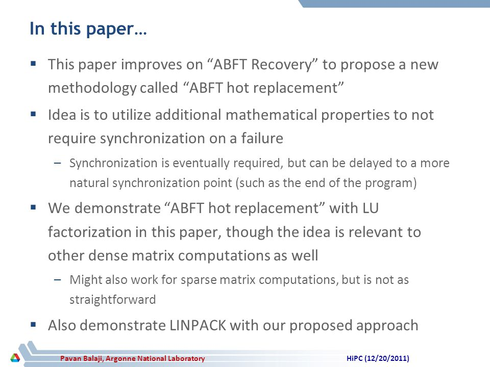 Pavan Balaji, Argonne National Laboratory In this paper… This paper improves on ABFT Recovery to propose a new methodology called ABFT hot replacement Idea is to utilize additional mathematical properties to not require synchronization on a failure –Synchronization is eventually required, but can be delayed to a more natural synchronization point (such as the end of the program) We demonstrate ABFT hot replacement with LU factorization in this paper, though the idea is relevant to other dense matrix computations as well –Might also work for sparse matrix computations, but is not as straightforward Also demonstrate LINPACK with our proposed approach HiPC (12/20/2011)