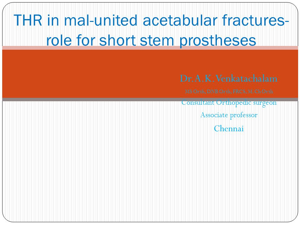 Dr.A.K.Venkatachalam MS Orth, DNB Orth, FRCS, M.Ch Orth Consultant Orthopedic surgeon Associate professor Chennai THR in mal-united acetabular fractures- role for short stem prostheses