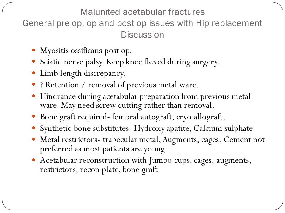 Malunited acetabular fractures General pre op, op and post op issues with Hip replacement Discussion Myositis ossificans post op.