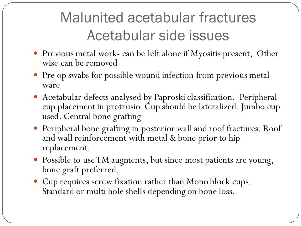 Malunited acetabular fractures Acetabular side issues Previous metal work- can be left alone if Myositis present, Other wise can be removed Pre op swabs for possible wound infection from previous metal ware Acetabular defects analysed by Paproski classification.