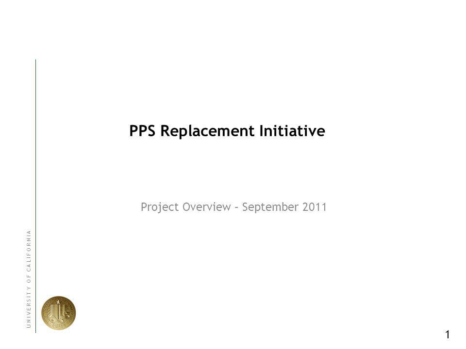 1 U N I V E R S I T Y O F C A L I F O R N I A PPS Replacement Initiative Project Overview – September 2011