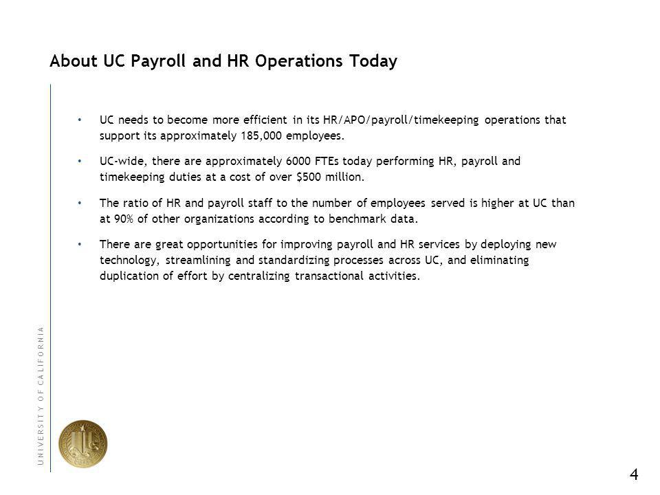 4 U N I V E R S I T Y O F C A L I F O R N I A About UC Payroll and HR Operations Today UC needs to become more efficient in its HR/APO/payroll/timekeeping operations that support its approximately 185,000 employees.
