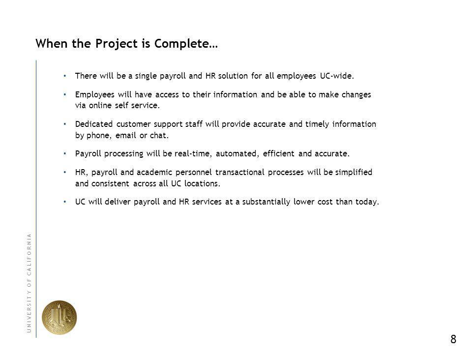 8 U N I V E R S I T Y O F C A L I F O R N I A When the Project is Complete… There will be a single payroll and HR solution for all employees UC-wide.